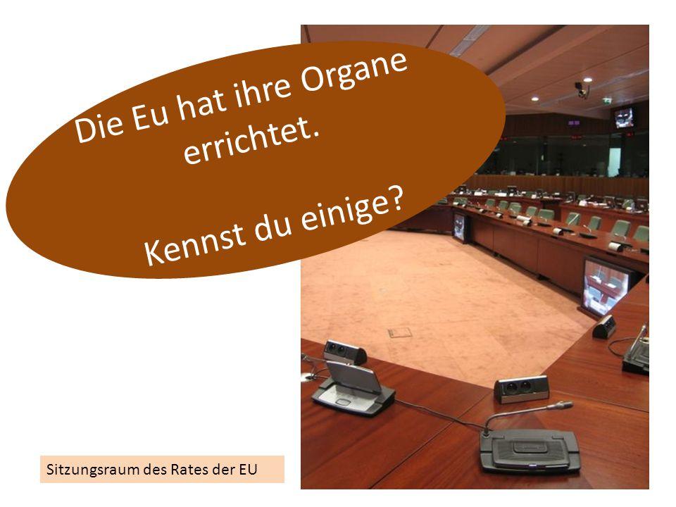 Sitzungsraum des Rates der EU Die Eu hat ihre Organe errichtet. Kennst du einige