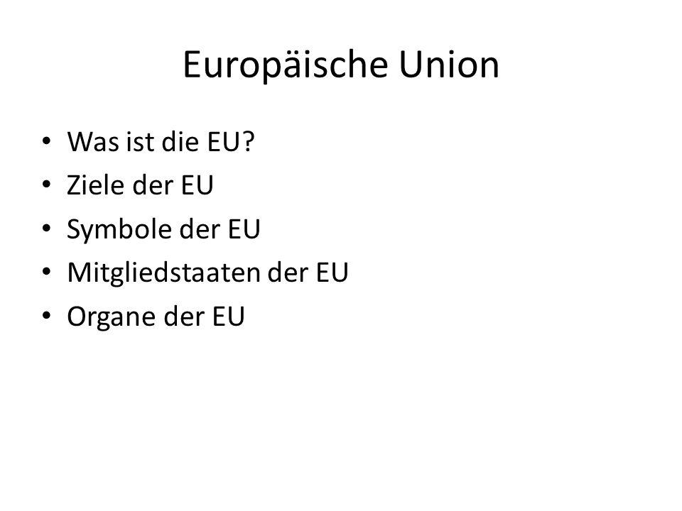 Europäische Union Was ist die EU? Ziele der EU Symbole der EU Mitgliedstaaten der EU Organe der EU