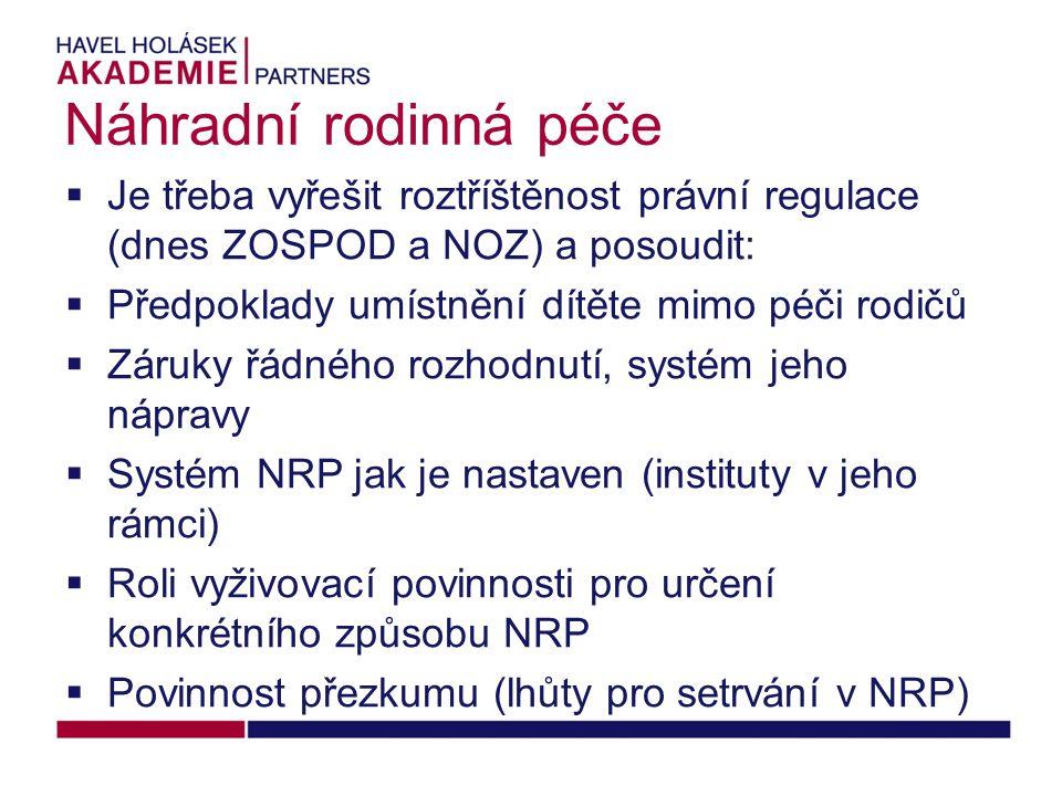 Náhradní rodinná péče  Je třeba vyřešit roztříštěnost právní regulace (dnes ZOSPOD a NOZ) a posoudit:  Předpoklady umístnění dítěte mimo péči rodičů  Záruky řádného rozhodnutí, systém jeho nápravy  Systém NRP jak je nastaven (instituty v jeho rámci)  Roli vyživovací povinnosti pro určení konkrétního způsobu NRP  Povinnost přezkumu (lhůty pro setrvání v NRP)