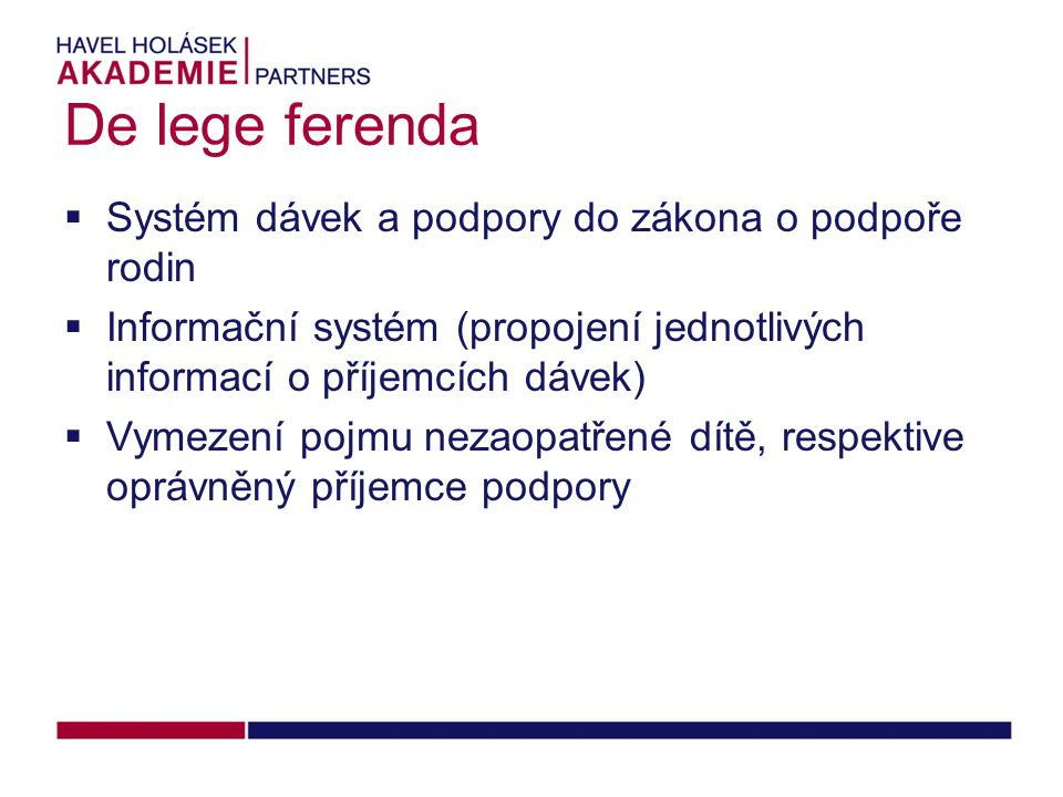De lege ferenda  Systém dávek a podpory do zákona o podpoře rodin  Informační systém (propojení jednotlivých informací o příjemcích dávek)  Vymezení pojmu nezaopatřené dítě, respektive oprávněný příjemce podpory