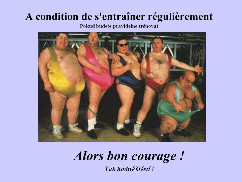 A condition de s entraîner régulièrement Pokud budete pravidelně trénovat Alors bon courage .