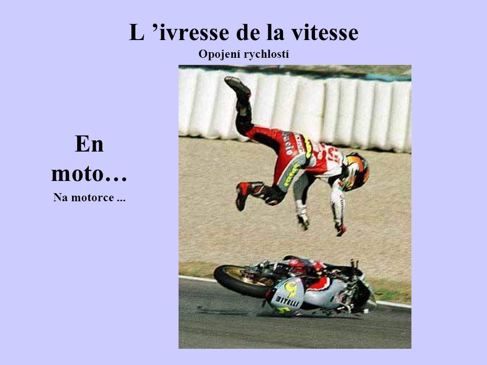 L 'ivresse de la vitesse Opojení rychlostí En moto… Na motorce...