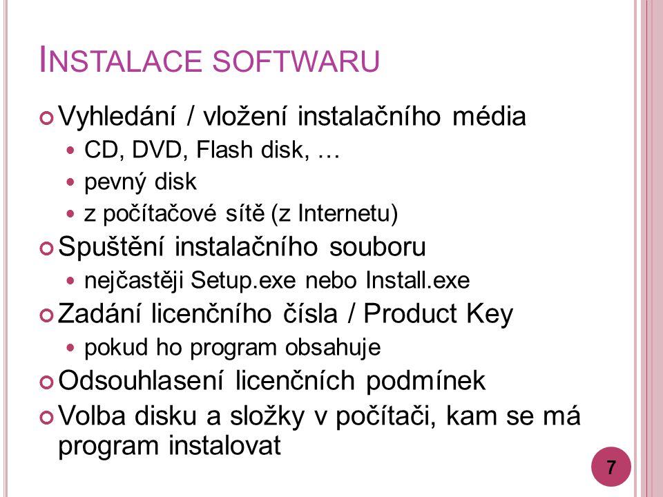 I NSTALACE SOFTWARU Vyhledání / vložení instalačního média CD, DVD, Flash disk, … pevný disk z počítačové sítě (z Internetu) Spuštění instalačního souboru nejčastěji Setup.exe nebo Install.exe Zadání licenčního čísla / Product Key pokud ho program obsahuje Odsouhlasení licenčních podmínek Volba disku a složky v počítači, kam se má program instalovat 7