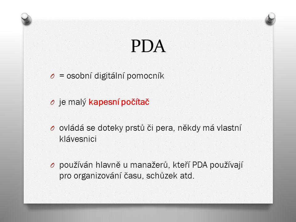 PDA O = osobní digitální pomocník O je malý kapesní počítač O ovládá se doteky prstů či pera, někdy má vlastní klávesnici O používán hlavně u manažerů