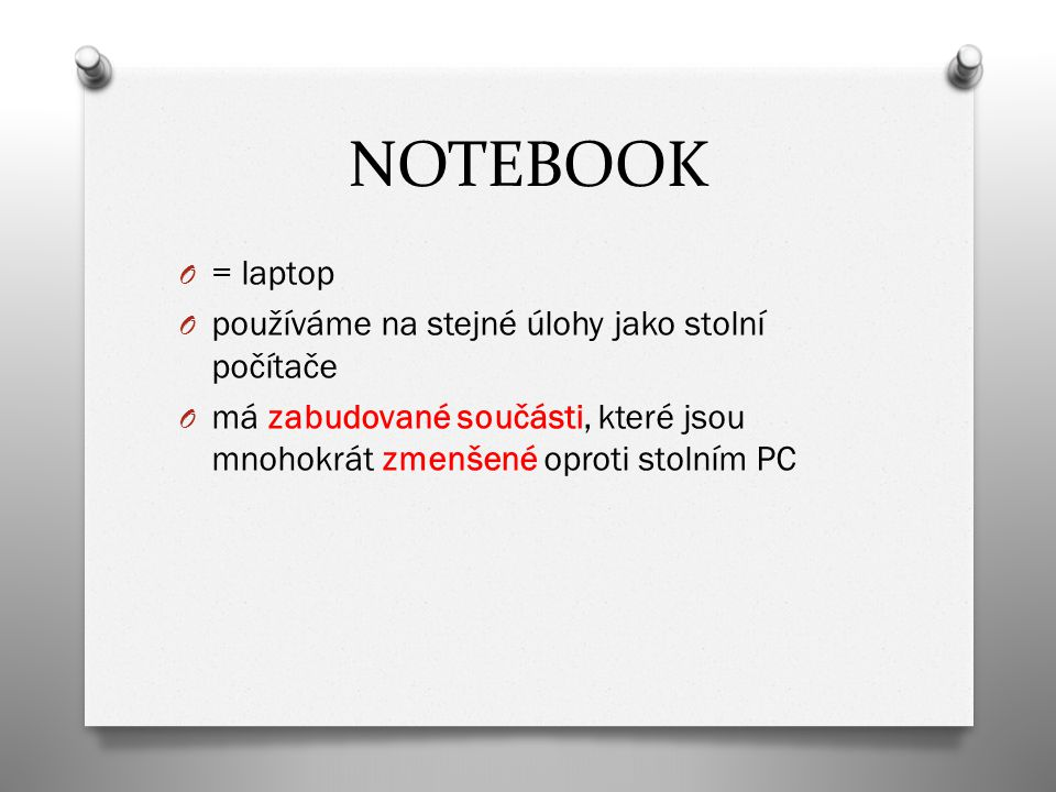 NOTEBOOK O = laptop O používáme na stejné úlohy jako stolní počítače O má zabudované součásti, které jsou mnohokrát zmenšené oproti stolním PC