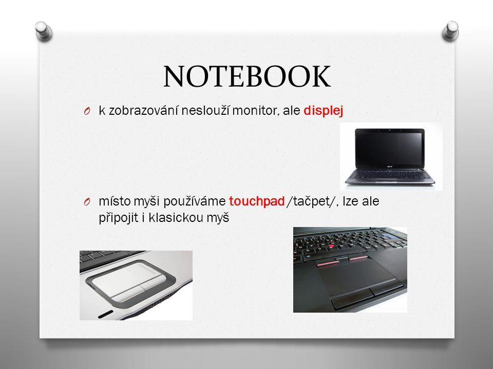 NOTEBOOK O k zobrazování neslouží monitor, ale displej O místo myši používáme touchpad /tačpet/, lze ale připojit i klasickou myš