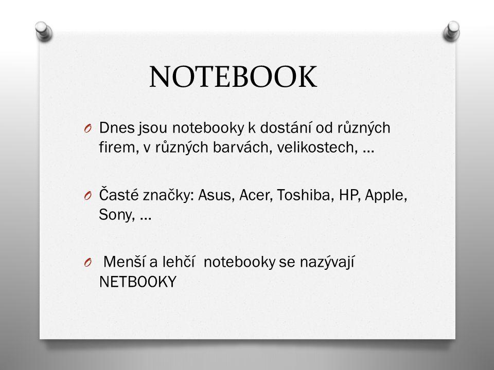 NOTEBOOK O Dnes jsou notebooky k dostání od různých firem, v různých barvách, velikostech, … O Časté značky: Asus, Acer, Toshiba, HP, Apple, Sony, … O
