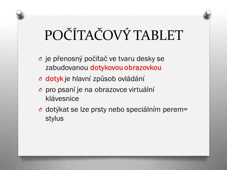 POČÍTAČOVÝ TABLET O je přenosný počítač ve tvaru desky se zabudovanou dotykovou obrazovkou O dotyk je hlavní způsob ovládání O pro psaní je na obrazov