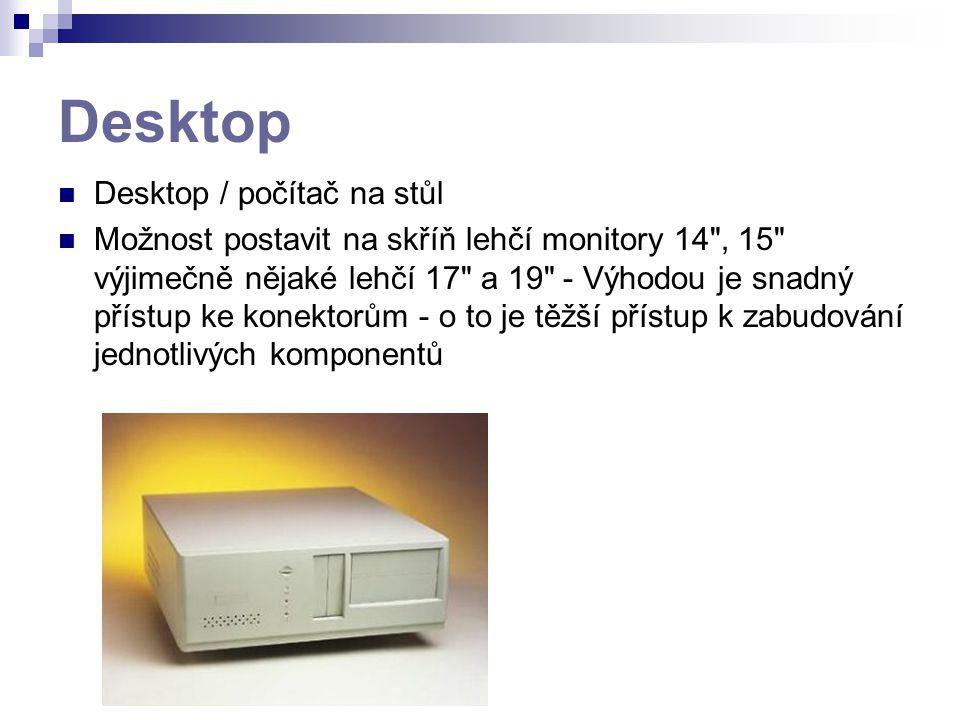 Desktop Desktop / počítač na stůl Možnost postavit na skříň lehčí monitory 14 , 15 výjimečně nějaké lehčí 17 a 19 - Výhodou je snadný přístup ke konektorům - o to je těžší přístup k zabudování jednotlivých komponentů