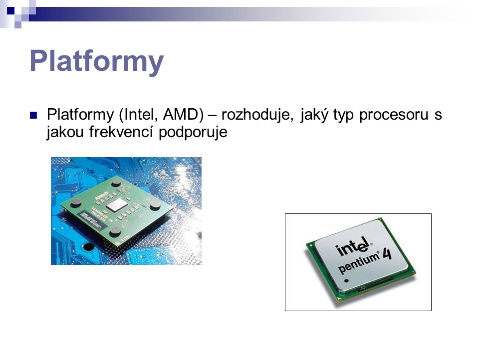 Platformy Platformy (Intel, AMD) – rozhoduje, jaký typ procesoru s jakou frekvencí podporuje