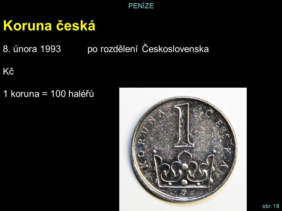 PENÍZE Koruna česká 8. února 1993 po rozdělení Československa Kč 1 koruna = 100 haléřů obr. 19