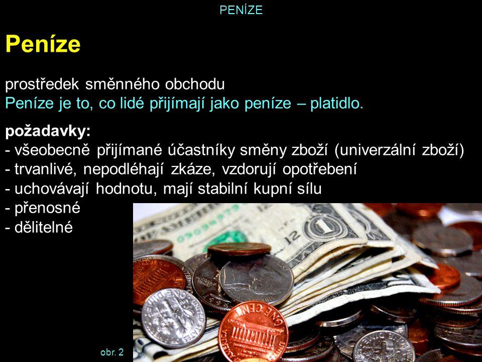 PENÍZE Peníze prostředek směnného obchodu Peníze je to, co lidé přijímají jako peníze – platidlo. požadavky: - všeobecně přijímané účastníky směny zbo