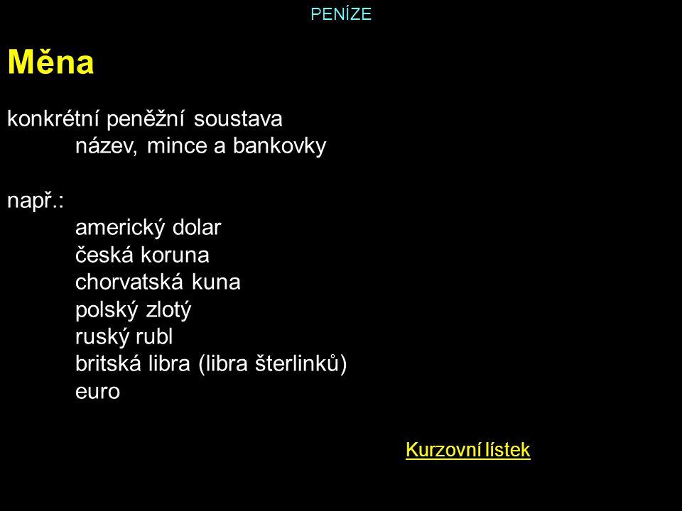 PENÍZE Měna konkrétní peněžní soustava název, mince a bankovky např.: americký dolar česká koruna chorvatská kuna polský zlotý ruský rubl britská libr