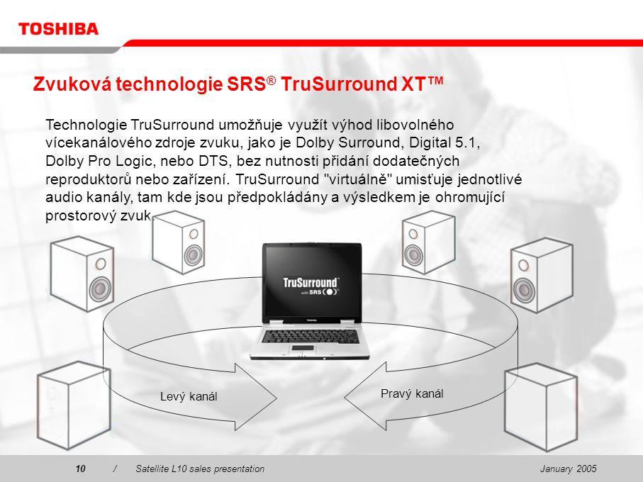 January 200510/Satellite L10 sales presentation10 Zvuková technologie SRS ® TruSurround XT™ Technologie TruSurround umožňuje využít výhod libovolného vícekanálového zdroje zvuku, jako je Dolby Surround, Digital 5.1, Dolby Pro Logic, nebo DTS, bez nutnosti přidání dodatečných reproduktorů nebo zařízení.