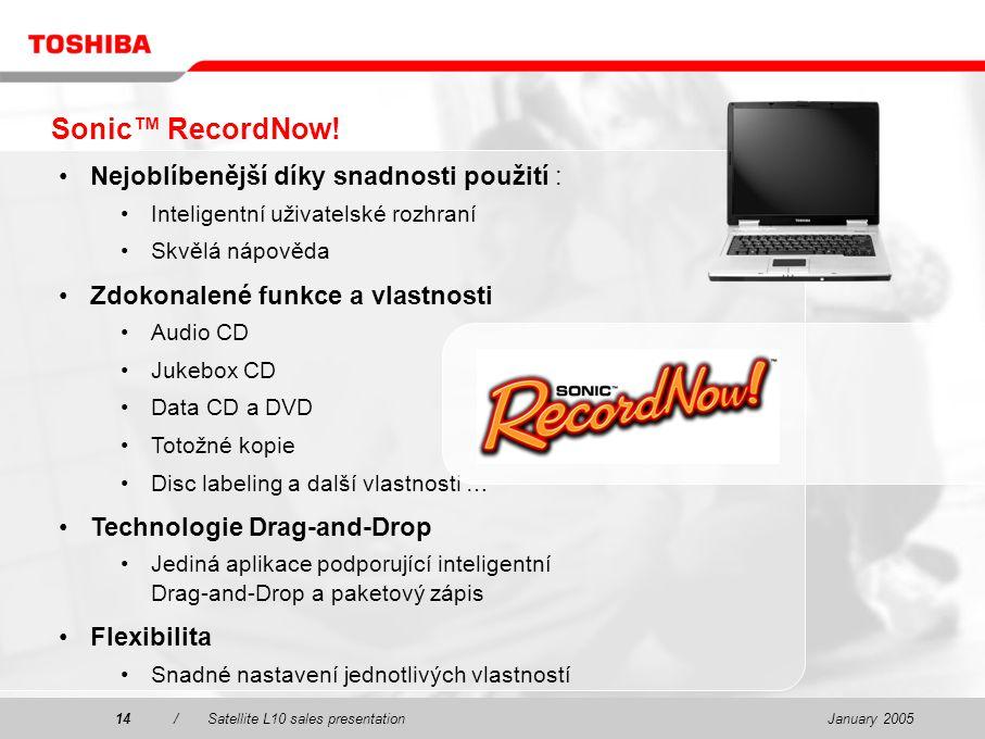 January 200514/Satellite L10 sales presentation14 Nejoblíbenější díky snadnosti použití : Inteligentní uživatelské rozhraní Skvělá nápověda Zdokonalené funkce a vlastnosti Audio CD Jukebox CD Data CD a DVD Totožné kopie Disc labeling a další vlastnosti … Technologie Drag-and-Drop Jediná aplikace podporující inteligentní Drag-and-Drop a paketový zápis Flexibilita Snadné nastavení jednotlivých vlastností Sonic™ RecordNow!