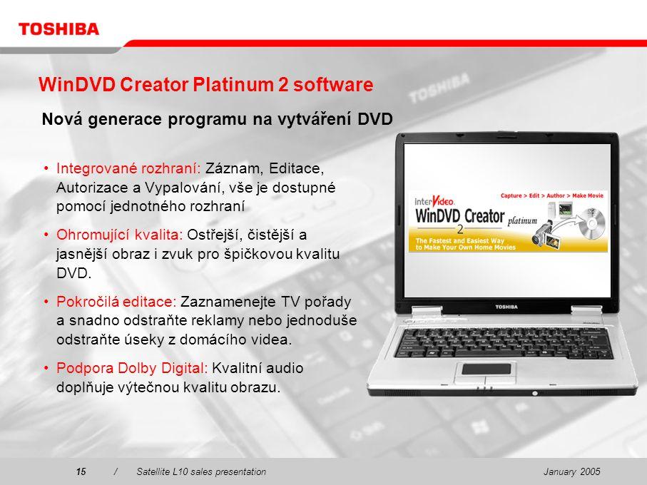 January 200515/Satellite L10 sales presentation15 WinDVD Creator Platinum 2 software Nová generace programu na vytváření DVD Integrované rozhraní: Záznam, Editace, Autorizace a Vypalování, vše je dostupné pomocí jednotného rozhraní Ohromující kvalita: Ostřejší, čistější a jasnější obraz i zvuk pro špičkovou kvalitu DVD.