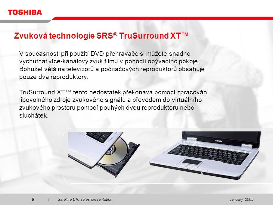 January 20059/Satellite L10 sales presentation9 Zvuková technologie SRS ® TruSurround XT™ V současnosti při použití DVD přehrávače si můžete snadno vychutnat více-kanálový zvuk filmu v pohodlí obývacího pokoje.