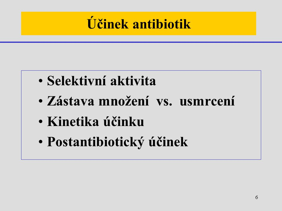 6 Účinek antibiotik Selektivní aktivita Zástava množení vs. usmrcení Kinetika účinku Postantibiotický účinek
