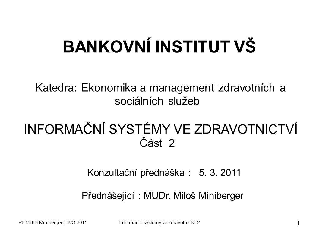 © MUDr.Miniberger, BIVŠ 2011Informační systémy ve zdravotnictví 2 1 BANKOVNÍ INSTITUT VŠ Katedra: Ekonomika a management zdravotních a sociálních služeb INFORMAČNÍ SYSTÉMY VE ZDRAVOTNICTVÍ Část 2 Konzultační přednáška : 5.