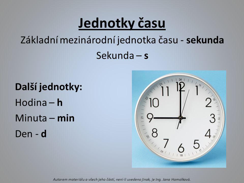 Jednotky času Základní mezinárodní jednotka času - sekunda Sekunda – s Další jednotky: Hodina – h Minuta – min Den - d Autorem materiálu a všech jeho