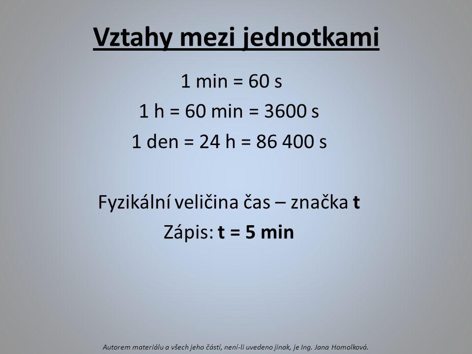 Vztahy mezi jednotkami 1 min = 60 s 1 h = 60 min = 3600 s 1 den = 24 h = 86 400 s Fyzikální veličina čas – značka t Zápis: t = 5 min Autorem materiálu