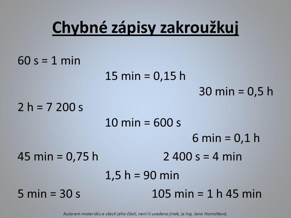 Chybné zápisy zakroužkuj 60 s = 1 min 15 min = 0,15 h 30 min = 0,5 h 2 h = 7 200 s 10 min = 600 s 6 min = 0,1 h 45 min = 0,75 h2 400 s = 4 min 1,5 h =