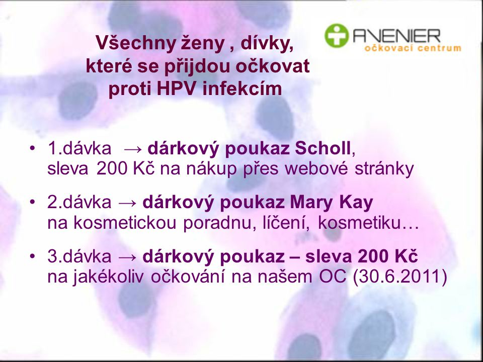 Všechny ženy, dívky, které se přijdou očkovat proti HPV infekcím 1.dávka → dárkový poukaz Scholl, sleva 200 Kč na nákup přes webové stránky 2.dávka →
