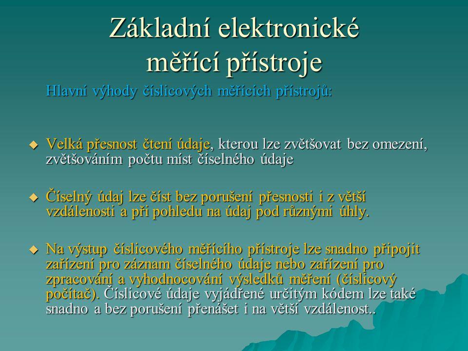 Základní elektronické měřící přístroje Hlavní výhody číslicových měřících přístrojů:  Velká přesnost čtení údaje, kterou lze zvětšovat bez omezení, z