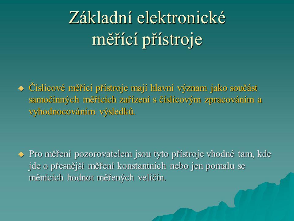 Základní elektronické měřící přístroje  Číslicové měřící přístroje mají hlavní význam jako součást samočinných měřících zařízení s číslicovým zpracov