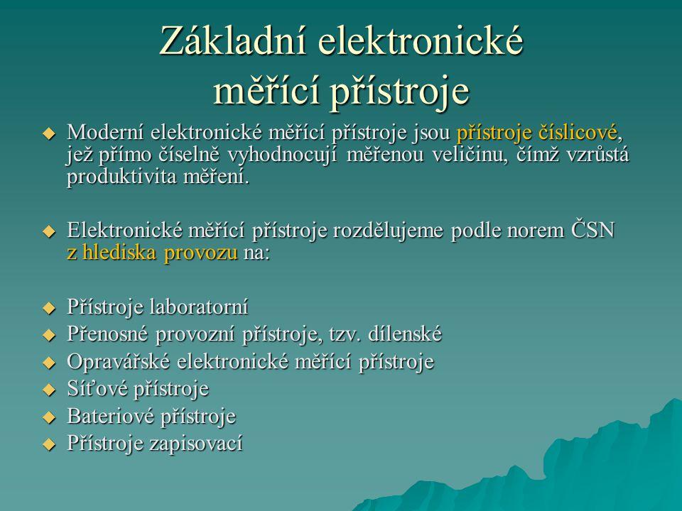 Základní elektronické měřící přístroje  Moderní elektronické měřící přístroje jsou přístroje číslicové, jež přímo číselně vyhodnocují měřenou veličin