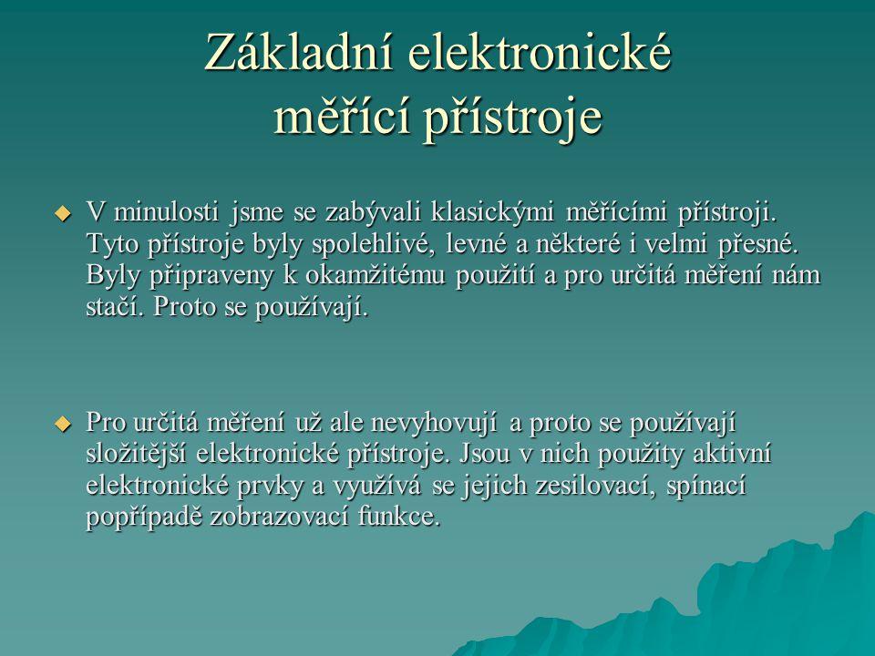Základní elektronické měřící přístroje  V minulosti jsme se zabývali klasickými měřícími přístroji. Tyto přístroje byly spolehlivé, levné a některé i