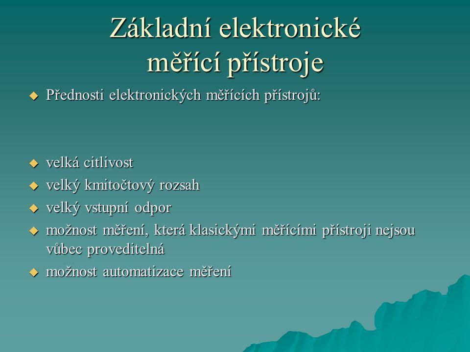 Základní elektronické měřící přístroje  Přednosti elektronických měřících přístrojů:  velká citlivost  velký kmitočtový rozsah  velký vstupní odpo