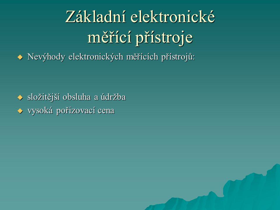 Základní elektronické měřící přístroje  Nevýhody elektronických měřících přístrojů:  složitější obsluha a údržba  vysoká pořizovací cena
