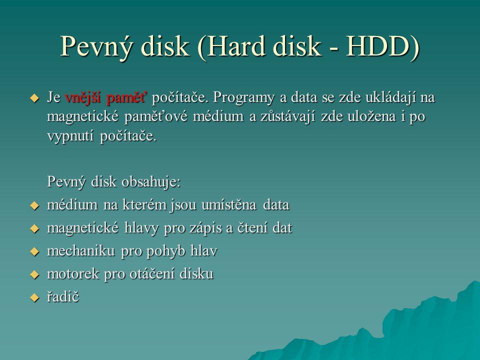 Pevný disk (Hard disk - HDD)  Je vnější paměť počítače. Programy a data se zde ukládají na magnetické paměťové médium a zůstávají zde uložena i po vy