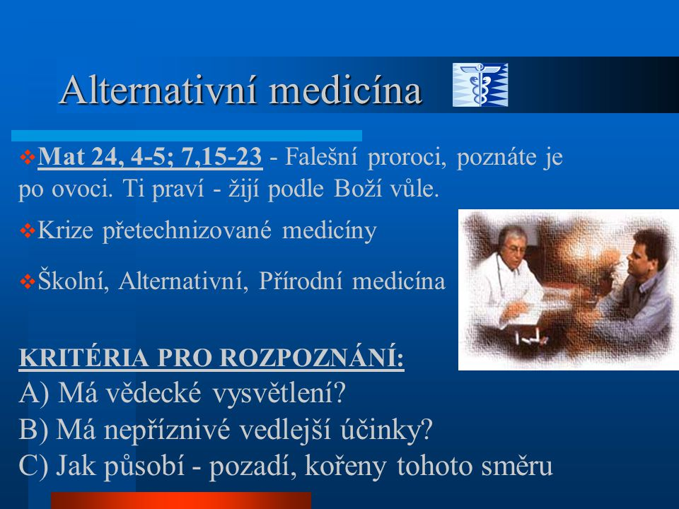 Alternativní medicína  Mat 24, 4-5; 7,15-23 - Falešní proroci, poznáte je po ovoci. Ti praví - žijí podle Boží vůle.  Krize přetechnizované medicíny