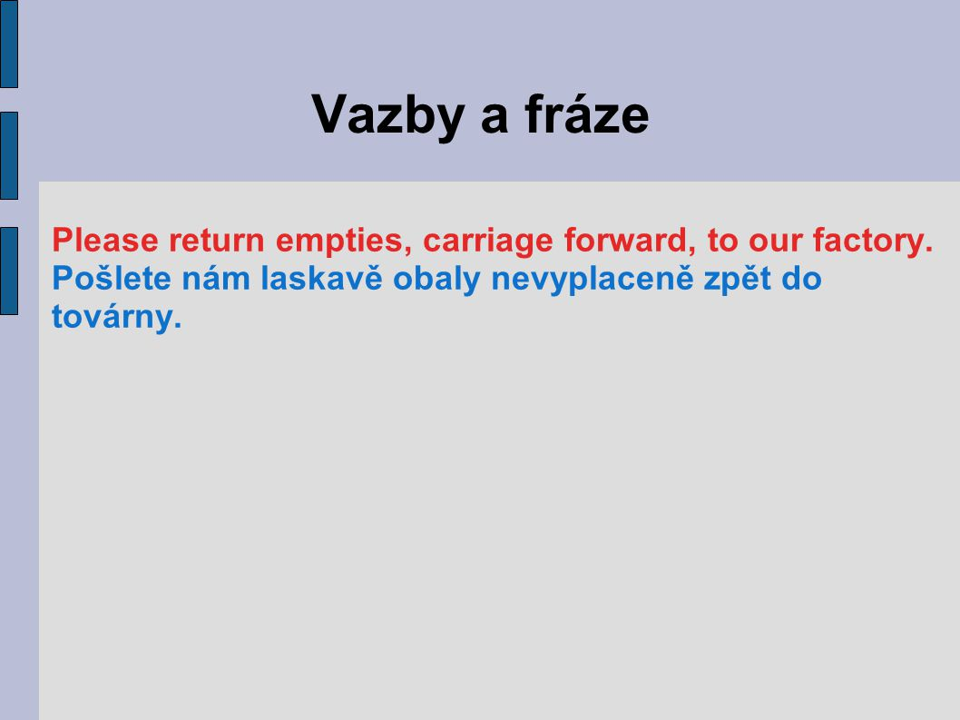 Vazby a fráze Please return empties, carriage forward, to our factory.