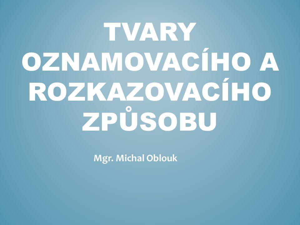 TVARY OZNAMOVACÍHO A ROZKAZOVACÍHO ZPŮSOBU Mgr. Michal Oblouk