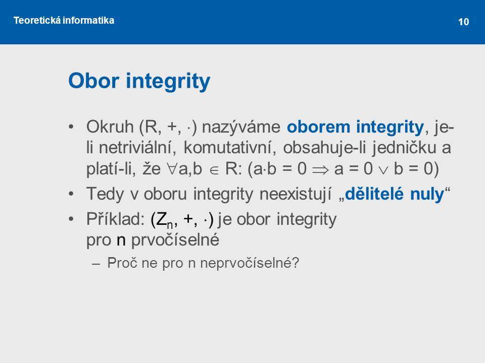 Teoretická informatika 10 Obor integrity Okruh (R, +,  ) nazýváme oborem integrity, je- li netriviální, komutativní, obsahuje-li jedničku a platí-li,