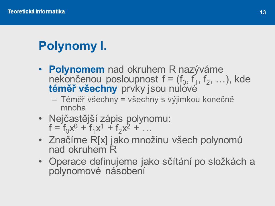 Teoretická informatika 13 Polynomy I. Polynomem nad okruhem R nazýváme nekončenou posloupnost f = (f 0, f 1, f 2, …), kde téměř všechny prvky jsou nul