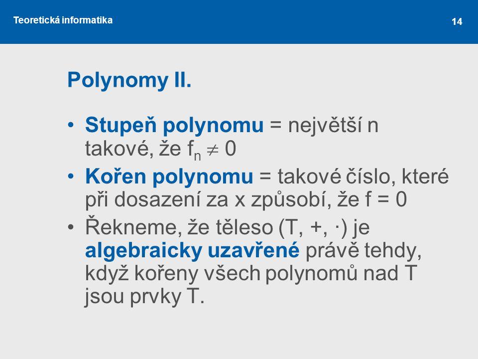 Teoretická informatika 14 Polynomy II. Stupeň polynomu = největší n takové, že f n  0 Kořen polynomu = takové číslo, které při dosazení za x způsobí,