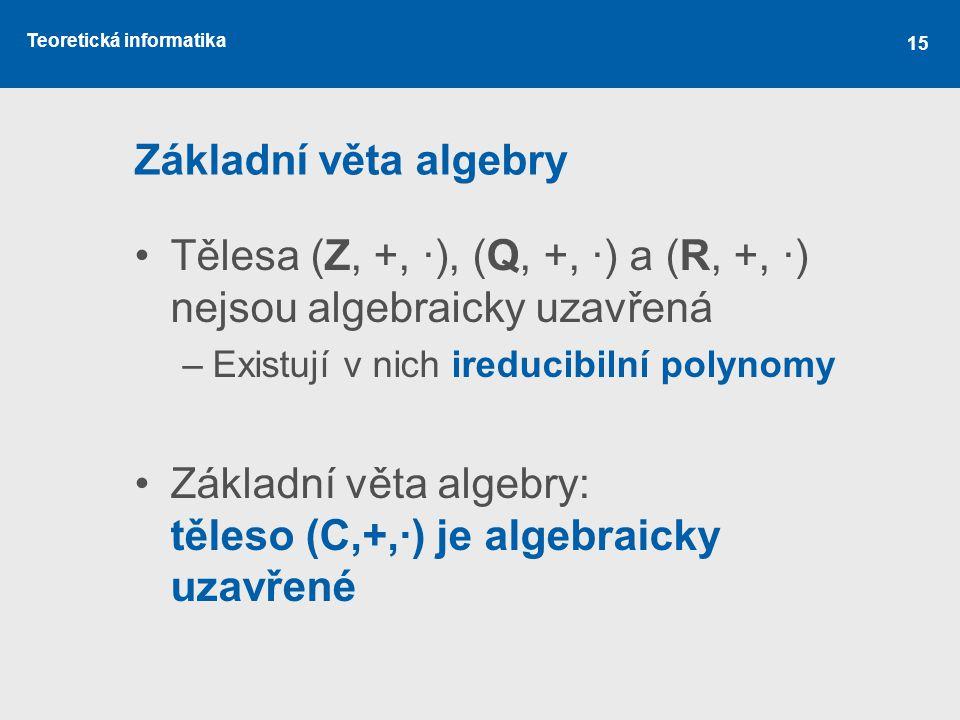 Teoretická informatika 15 Základní věta algebry Tělesa (Z, +, ·), (Q, +, ·) a (R, +, ·) nejsou algebraicky uzavřená –Existují v nich ireducibilní poly