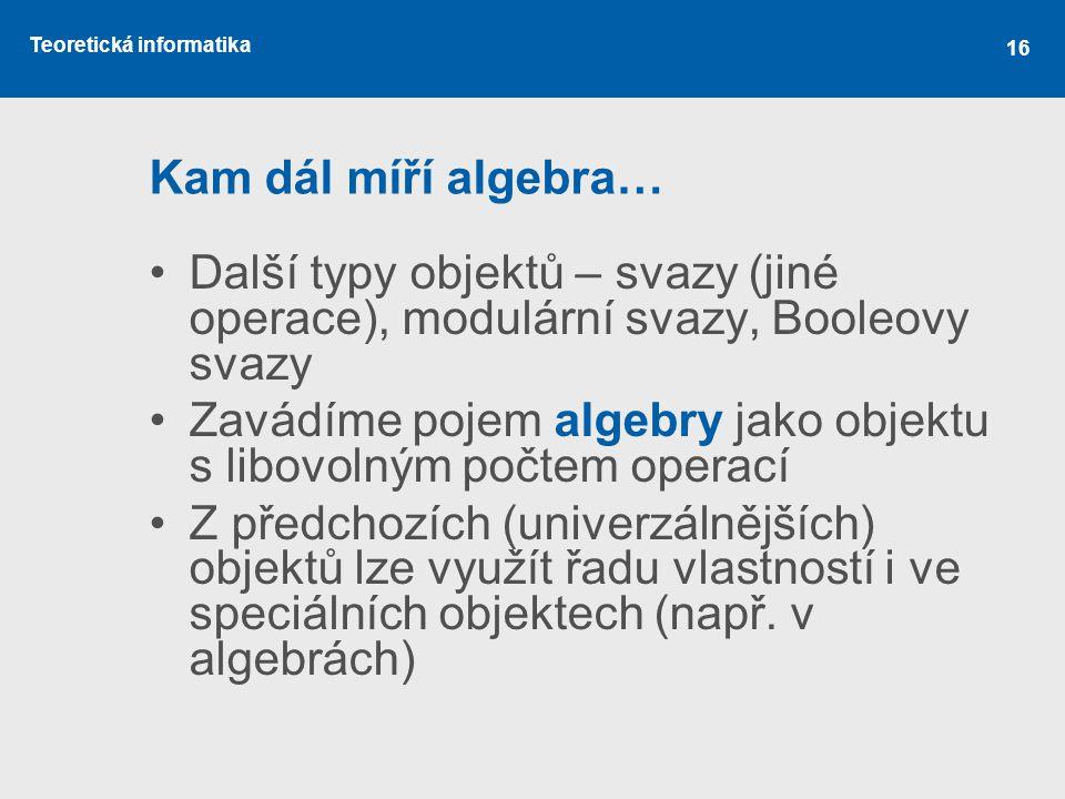 Teoretická informatika 16 Kam dál míří algebra… Další typy objektů – svazy (jiné operace), modulární svazy, Booleovy svazy Zavádíme pojem algebry jako