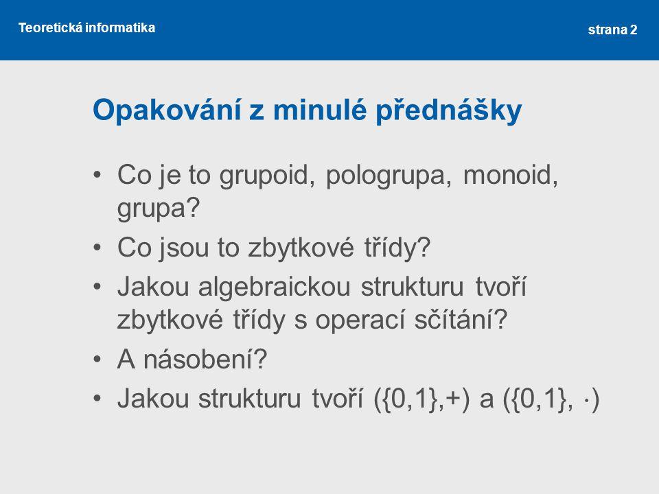 Teoretická informatika Opakování z minulé přednášky Co je to grupoid, pologrupa, monoid, grupa? Co jsou to zbytkové třídy? Jakou algebraickou struktur