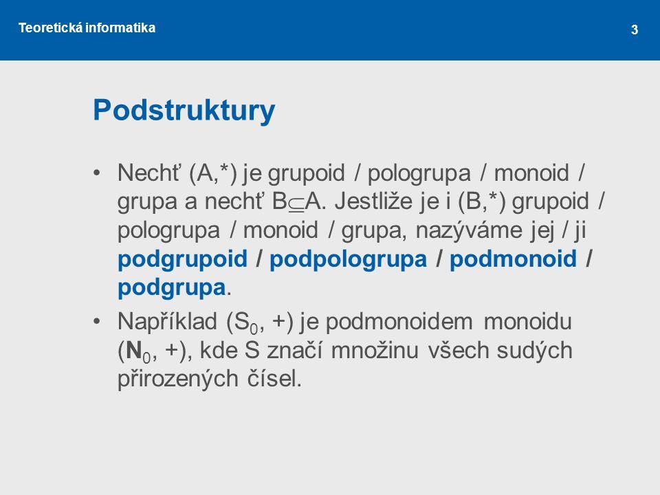 Teoretická informatika 3 Podstruktury Nechť (A,*) je grupoid / pologrupa / monoid / grupa a nechť B  A. Jestliže je i (B,*) grupoid / pologrupa / mon