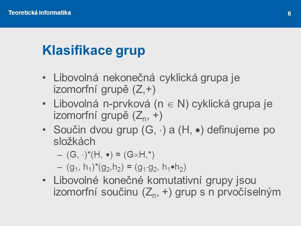 Teoretická informatika 6 Klasifikace grup Libovolná nekonečná cyklická grupa je izomorfní grupě (Z,+) Libovolná n-prvková (n  N) cyklická grupa je iz