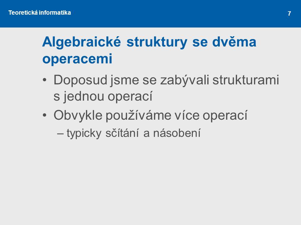 Teoretická informatika 7 Algebraické struktury se dvěma operacemi Doposud jsme se zabývali strukturami s jednou operací Obvykle používáme více operací