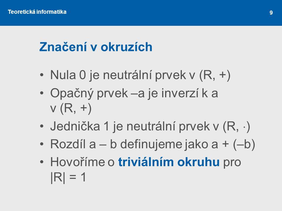 Teoretická informatika Značení v okruzích Nula 0 je neutrální prvek v (R, +) Opačný prvek –a je inverzí k a v (R, +) Jednička 1 je neutrální prvek v (