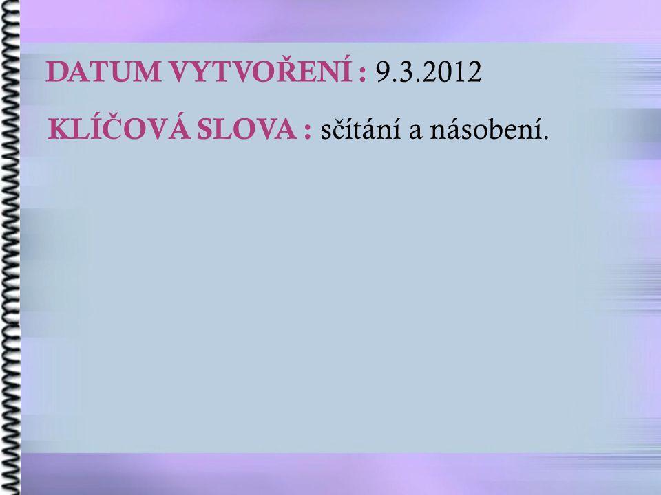 DATUM VYTVO Ř ENÍ : 9.3.2012 KLÍ Č OVÁ SLOVA : s č ítání a násobení.