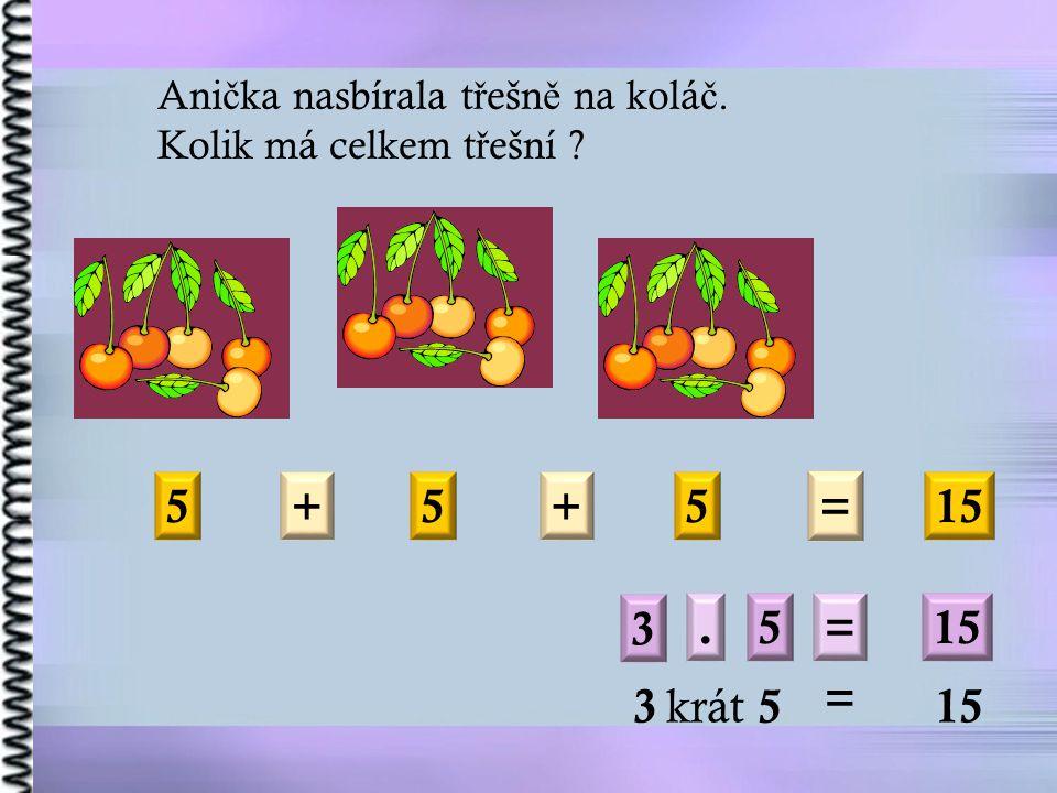 Ani č ka nasbírala t ř ešn ě na kolá č. Kolik má celkem t ř ešní 5+5 = 15 +5 3.5= 3 krát 5 = 15