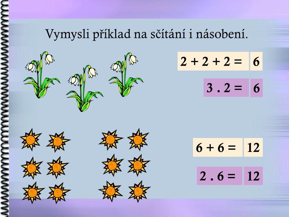 Vymysli p ř íklad na s č ítání i násobení. 2 + 2 + 2 =6 3. 2 = 6 6 + 6 =12 2. 6 = 12